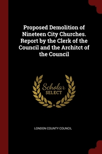 Proposed Demolition of Nineteen City Churches. Report by the Clerk of the Council and the Architct of the Council, London County Council обложка-превью