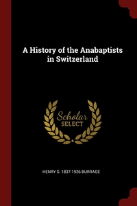 A History of the Anabaptists in Switzerland, Henry S. 1837-1926 Burrage обложка-превью