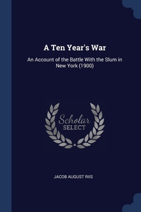 A Ten Year's War: An Account of the Battle With the Slum in New York (1900), Jacob August Riis обложка-превью