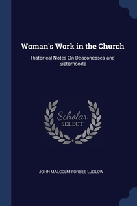 Woman's Work in the Church: Historical Notes On Deaconesses and Sisterhoods, John Malcolm Forbes Ludlow обложка-превью