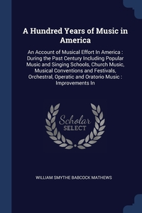 A Hundred Years of Music in America: An Account of Musical Effort In America : During the Past Century Including Popular Music and Singing Schools, Church Music, Musical Conventions and Festivals, Orchestral, Operatic and Oratorio Music : Improvements In, William Smythe Babcock Mathews обложка-превью