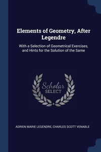 Elements of Geometry, After Legendre: With a Selection of Geometrical Exercises, and Hints for the Solution of the Same, Adrien Marie Legendre, Charles Scott Venable обложка-превью