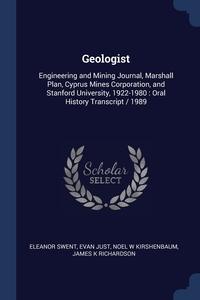 Geologist: Engineering and Mining Journal, Marshall Plan, Cyprus Mines Corporation, and Stanford University, 1922-1980 : Oral History Transcript / 1989, Eleanor Swent, Evan Just, Noel W Kirshenbaum обложка-превью