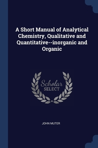 Книга под заказ: «A Short Manual of Analytical Chemistry, Qualitative and Quantitative--inorganic and Organic»
