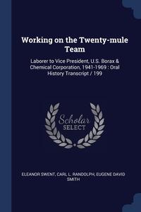 Working on the Twenty-mule Team: Laborer to Vice President, U.S. Borax & Chemical Corporation, 1941-1969 : Oral History Transcript / 199, Eleanor Swent, Carl L. Randolph, Eugene David Smith обложка-превью