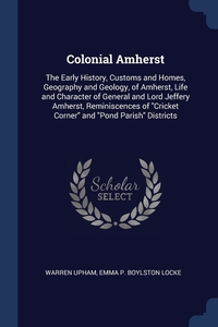 Colonial Amherst: The Early History, Customs and Homes, Geography and Geology, of Amherst, Life and Character of General and Lord Jeffery Amherst, Reminiscences of 'Cricket Corner' and 'Pond Parish' Districts, Warren Upham, Emma P. Boylston Locke обложка-превью