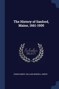 The History of Sanford, Maine, 1661-1900, Edwin Emery, William Morrell Emery обложка-превью