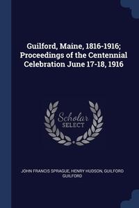 Guilford, Maine, 1816-1916; Proceedings of the Centennial Celebration June 17-18, 1916, John Francis Sprague, Henry Hudson, Guilford Guilford обложка-превью
