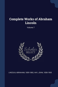 Complete Works of Abraham Lincoln; Volume 7, Lincoln Abraham 1809-1865, Hay John 1838-1905 обложка-превью