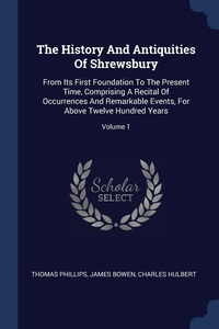 The History And Antiquities Of Shrewsbury: From Its First Foundation To The Present Time, Comprising A Recital Of Occurrences And Remarkable Events, For Above Twelve Hundred Years; Volume 1, Thomas Phillips, James Bowen, Charles Hulbert обложка-превью