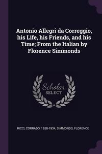 Antonio Allegri da Correggio, his Life, his Friends, and his Time; From the Italian by Florence Simmonds, Corrado Ricci, Florence Simmonds обложка-превью