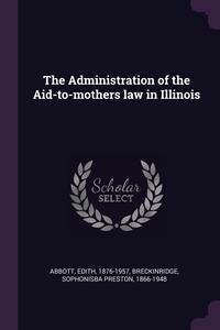 The Administration of the Aid-to-mothers law in Illinois, Edith Abbott, Sophonisba Preston Breckinridge обложка-превью