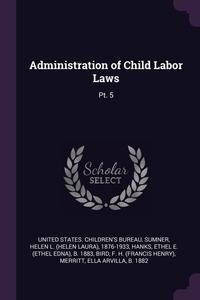 Administration of Child Labor Laws: Pt. 5, United States. Children's Bureau, Helen L. 1876-1933 Sumner, Ethel E. b. 1883 Hanks обложка-превью