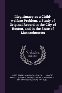 Illegitimacy as a Child-welfare Problem. a Study of Original Record in the City of Boston, and in the State of Massachusetts, United States. Children's Bureau, Emma O. Lundberg, Katharine F. 1891-1982 Lenroot обложка-превью