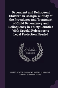 Dependent and Delinquent Children in Georgia; a Study of the Prevalence and Treatment of Child Dependency and Delinquency in Thirty Counties With Special Reference to Legal Protection Needed, United States. Children's Bureau, Emma O. Lundberg обложка-превью