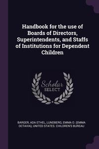Handbook for the use of Boards of Directors, Superintendents, and Staffs of Institutions for Dependent Children, Ada Ethel Barger, Emma O. Lundberg, United States. Children's Bureau обложка-превью