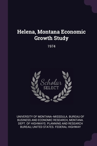 Helena, Montana Economic Growth Study: 1974, University of Montana--Missoula. Bureau, Montana. Dept. of Highways. Planning and, United States. Fed обложка-превью