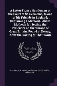 A Letter From a Gentleman at the Court of St. Germains, to one of his Friends in England; Containing a Memorial About Methods for Setting the Pretender on the Throne of Great Britain. Found at Doway, After the Taking of That Town, Pierre Desmaizeaux, Daniel Defoe обложка-превью