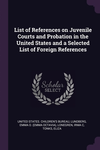 List of References on Juvenile Courts and Probation in the United States and a Selected List of Foreign References, United States. Children's Bureau, Emma O. Lundberg, Irma C Lonegren обложка-превью