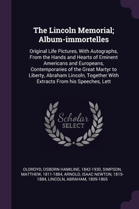 The Lincoln Memorial; Album-immortelles: Original Life Pictures, With Autographs, From the Hands and Hearts of Eminent Americans and Europeans, Contemporaries of the Great Martyr to Liberty, Abraham Lincoln, Together With Extracts From his Speeches, Lett, Osborn Hamiline Oldroyd, Matthew Simpson, Isaac Newton Arnold обложка-превью