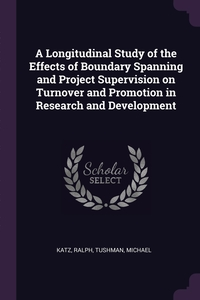 A Longitudinal Study of the Effects of Boundary Spanning and Project Supervision on Turnover and Promotion in Research and Development, Ralph Katz, Michael Tushman обложка-превью