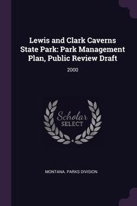 Lewis and Clark Caverns State Park: Park Management Plan, Public Review Draft: 2000, Montana. Parks Division обложка-превью