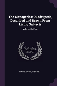 The Menageries: Quadrupeds, Described and Drawn From Living Subjects: Volume theFirst, James Rennie обложка-превью