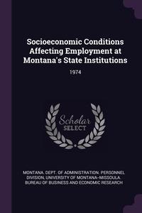 Socioeconomic Conditions Affecting Employment at Montana's State Institutions: 1974, Montana. Dept. of Administration. Person, University of Montana--Missoula. Bureau обложка-превью