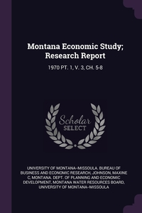 Montana Economic Study; Research Report: 1970 PT. 1, V. 3, CH. 5-8, University of Montana--Missoula. Bureau, Maxine C Johnson, Montana. Dept. of Planning and Economic обложка-превью