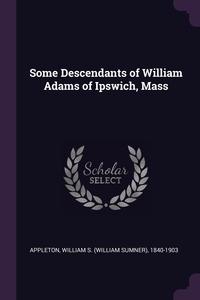 Книга под заказ: «Some Descendants of William Adams of Ipswich, Mass»
