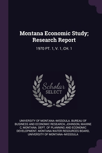 Montana Economic Study; Research Report: 1970 PT. 1, V. 1, CH. 1, University of Montana--Missoula. Bureau, Maxine C Johnson, Montana. Dept. of Planning and Economic обложка-превью