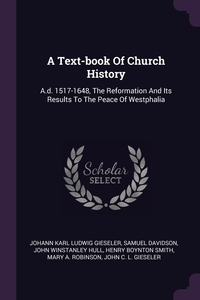 A Text-book Of Church History: A.d. 1517-1648, The Reformation And Its Results To The Peace Of Westphalia, Johann Karl Ludwig Gieseler, Samuel Davidson, John Winstanley Hull обложка-превью