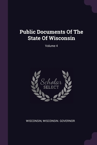 Public Documents Of The State Of Wisconsin; Volume 4, Wisconsin, Wisconsin. Governor обложка-превью