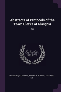Abstracts of Protocols of the Town Clerks of Glasgow: 10, Glasgow Glasgow, Robert Renwick обложка-превью