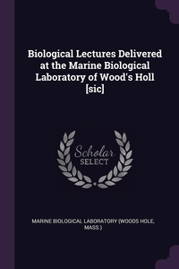 Biological Lectures Delivered at the Marine Biological Laboratory of Wood's Holl [sic], Marine Biological Laboratory обложка-превью