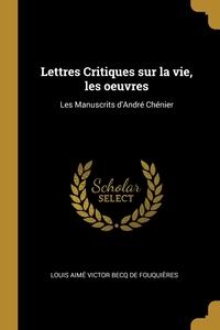 Lettres Critiques sur la vie, les oeuvres: Les Manuscrits d'André Chénier, Louis Aime Victor Becq de Fouquieres обложка-превью