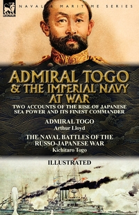 Admiral Togo and the Imperial Navy at War: Two Accounts of the Rise of Japanese Sea Power and its Finest Commander---Admiral Togo & The Naval Battles of the Russo-Japanese War, Arthur Lloyd, Kichitaro Togo обложка-превью