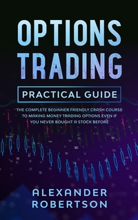 Options Trading Practical Guide: The Complete Beginner Friendly Crash Course To Making Money Trading Options Even If You Never Bought a Stock Before, Alexander Robertson обложка-превью