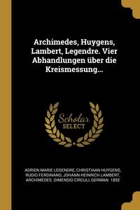 Книга под заказ: «Archimedes, Huygens, Lambert, Legendre. Vier Abhandlungen über die Kreismessung...»