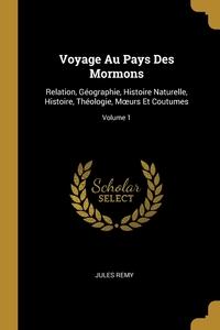 Voyage Au Pays Des Mormons: Relation, Géographie, Histoire Naturelle, Histoire, Théologie, Mœurs Et Coutumes; Volume 1, Jules Remy обложка-превью