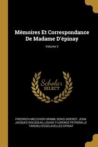 Mémoires Et Correspondance De Madame D'épinay; Volume 3, Friedrich Melchior Grimm, Denis Diderot, Jean-Jacques Rousseau обложка-превью