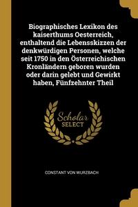 Biographisches Lexikon des kaiserthums Oesterreich, enthaltend die Lebensskizzen der denkwürdigen Personen, welche seit 1750 in den Österreichischen Kronländern geboren wurden oder darin gelebt und Gewirkt haben, Fünfzehnter Theil, Constant von Wurzbach обложка-превью