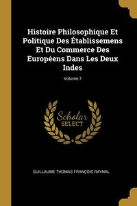Histoire Philosophique Et Politique Des Établissemens Et Du Commerce Des Européens Dans Les Deux Indes; Volume 7, Guillaume Thomas Francois Raynal обложка-превью