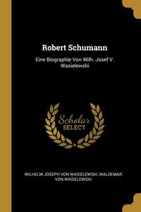 Robert Schumann: Eine Biographie Von Wilh. Josef V. Wasielewski, Wilhelm Joseph von Wasielewski, Waldemar Von Wasielewski обложка-превью