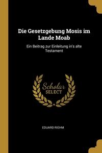Die Gesetzgebung Mosis im Lande Moab: Ein Beitrag zur Einleitung in's alte Testament, Eduard Riehm обложка-превью