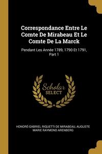 Correspondance Entre Le Comte De Mirabeau Et Le Comte De La Marck: Pendant Les Année 1789, 1790 Et 1791, Part 1, Honore-Gabriel Riquetti de Mirabeau, Auguste Marie Raymond Arenberg обложка-превью