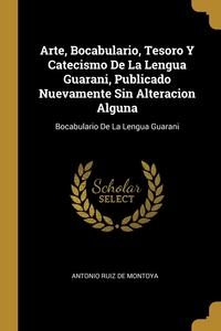 Arte, Bocabulario, Tesoro Y Catecismo De La Lengua Guarani, Publicado Nuevamente Sin Alteracion Alguna: Bocabulario De La Lengua Guarani, Antonio Ruiz De Montoya обложка-превью