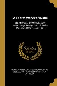 Wilhelm Weber's Werke: Bd. Mechanik Der Menschlichen Gewerkzeuge, Besorgt Durch Friedrich Merkel Und Otto Fischer. 1894, Heinrich Weber, Otto Fischer, Konigliche Gesellschaft Der Wissenschaf обложка-превью