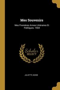 Mes Souvenirs: Mes Premières Armes Littéraires Et Politiques. 1904, Juliette Adam обложка-превью