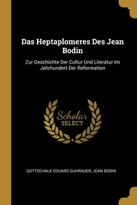 Das Heptaplomeres Des Jean Bodin: Zur Geschichte Der Cultur Und Literatur Im Jahrhundert Der Reformation, Gottschalk Eduard Guhrauer, Jean Bodin обложка-превью